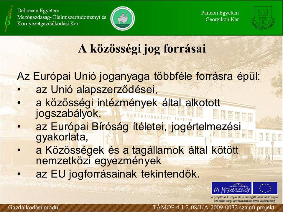 A közösségi jog forrásai Az Európai Unió joganyaga többféle forrásra épül: az Unió alapszerződései, a közösségi intézmények által alkotott jogszabályok, az Európai Bíróság ítéletei, jogértelmezési gyakorlata, a Közösségek és a tagállamok által kötött nemzetközi egyezmények az EU jogforrásainak tekintendők.