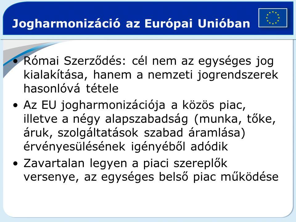 Jogharmonizáció az Európai Unióban Római Szerződés: cél nem az egységes jog kialakítása, hanem a nemzeti jogrendszerek hasonlóvá tétele Az EU jogharmo