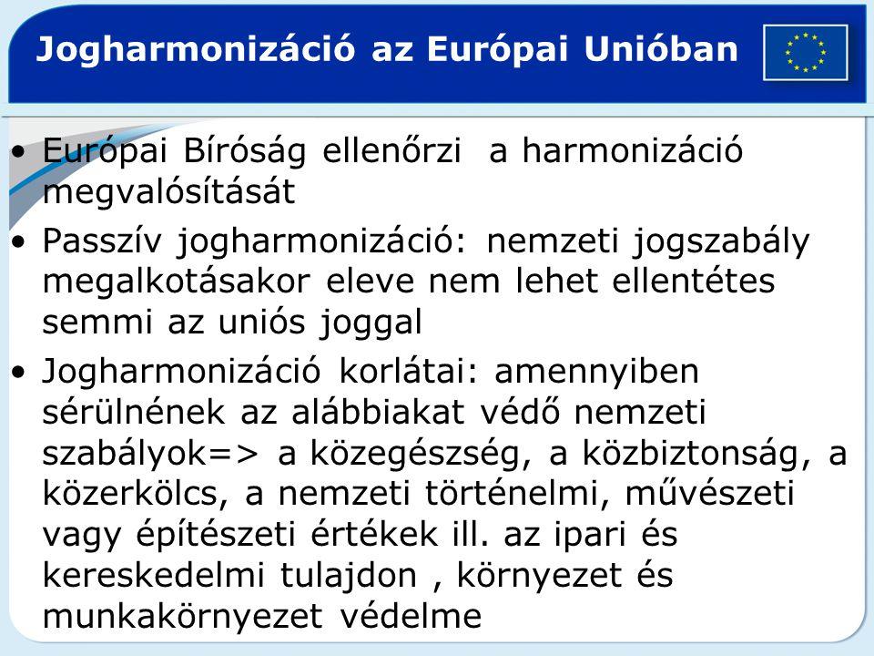 Európai Bíróság ellenőrzi a harmonizáció megvalósítását Passzív jogharmonizáció: nemzeti jogszabály megalkotásakor eleve nem lehet ellentétes semmi az