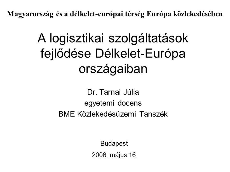 A logisztikai szolgáltatások fejlődése Délkelet-Európa országaiban Dr. Tarnai Júlia egyetemi docens BME Közlekedésüzemi Tanszék Budapest 2006. május 1