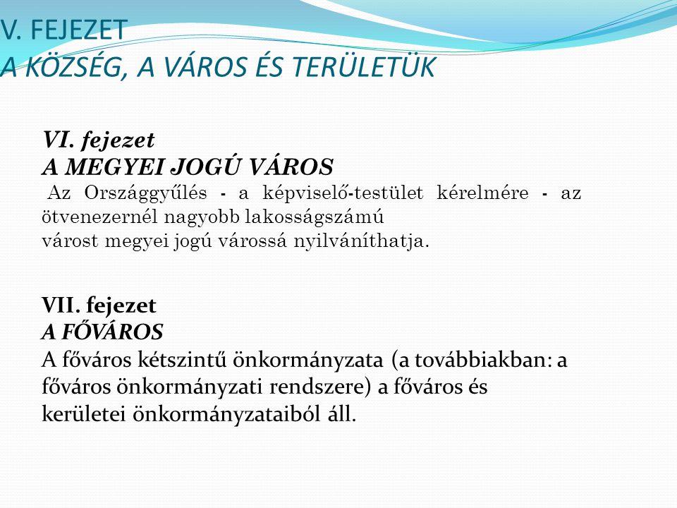 V. FEJEZET A KÖZSÉG, A VÁROS ÉS TERÜLETÜK VI. fejezet A MEGYEI JOGÚ VÁROS Az Országgyűlés - a képviselő-testület kérelmére - az ötvenezernél nagyobb l