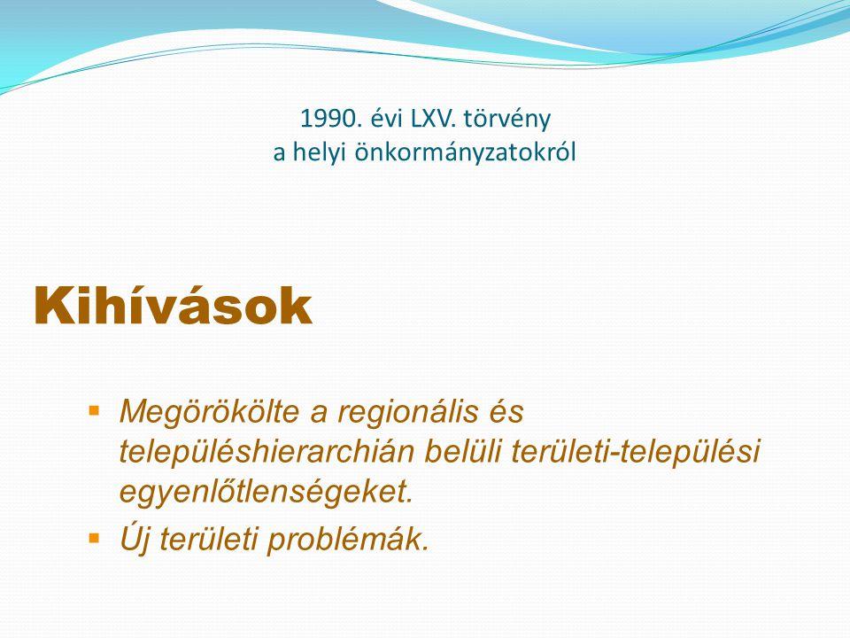 1990. évi LXV. törvény a helyi önkormányzatokról Kihívások  Megörökölte a regionális és településhierarchián belüli területi-települési egyenlőtlensé