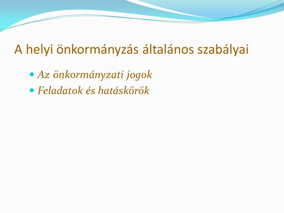 A helyi önkormányzás általános szabályai Az önkormányzati jogok Feladatok és hatáskörök