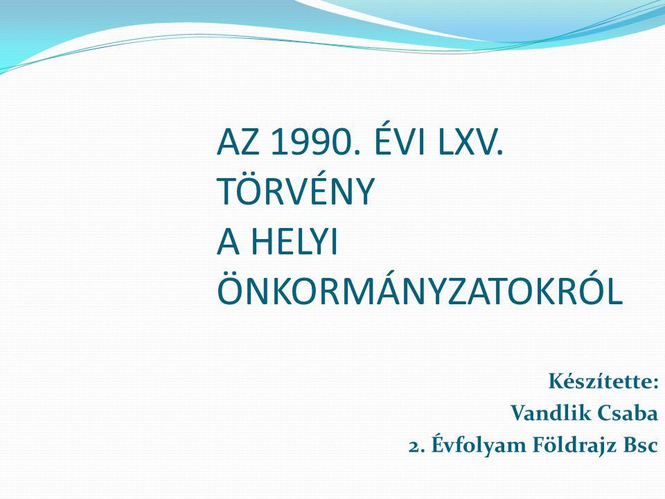 AZ 1990. ÉVI LXV. TÖRVÉNY A HELYI ÖNKORMÁNYZATOKRÓL Készítette: Vandlik Csaba 2. Évfolyam Földrajz Bsc