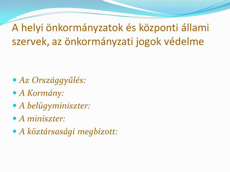 A helyi önkormányzatok és központi állami szervek, az önkormányzati jogok védelme Az Országgyűlés: A Kormány: A belügyminiszter: A miniszter: A köztár