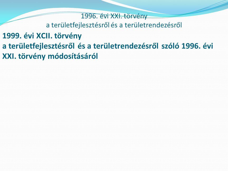 1996. évi XXI. törvény a területfejlesztésről és a területrendezésről 1999. évi XCII. törvény a területfejlesztésről és a területrendezésről szóló 199