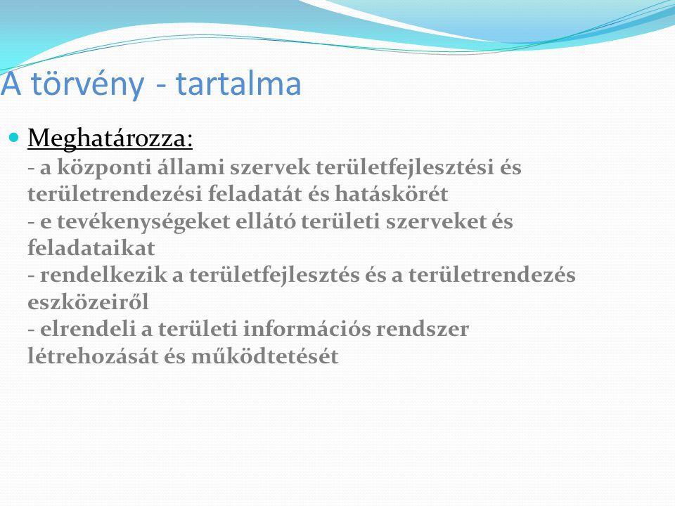 A törvény - tartalma Meghatározza: - a központi állami szervek területfejlesztési és területrendezési feladatát és hatáskörét - e tevékenységeket ellá