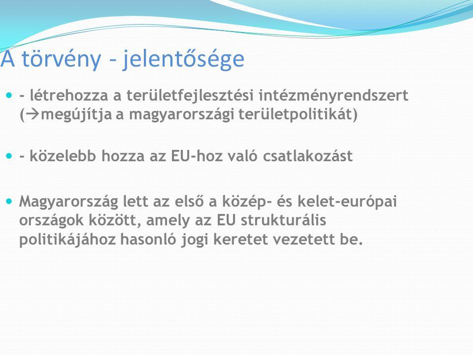 A törvény - jelentősége - létrehozza a területfejlesztési intézményrendszert (  megújítja a magyarországi területpolitikát) - közelebb hozza az EU-ho