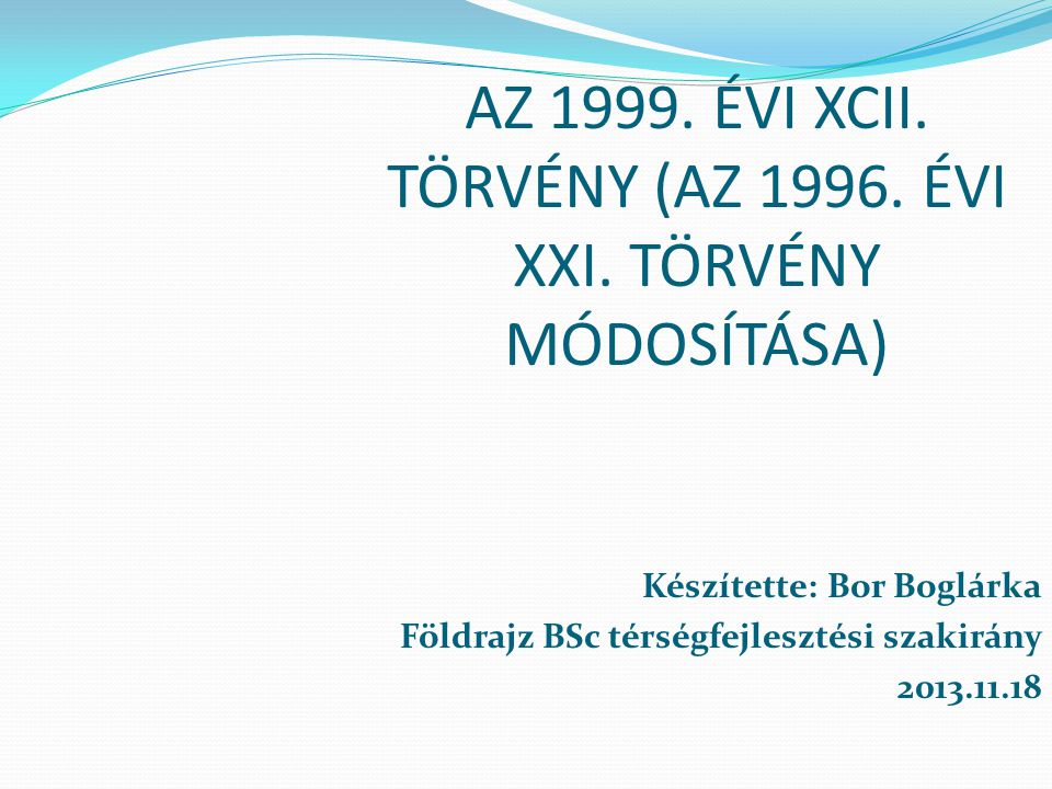 AZ 1999. ÉVI XCII. TÖRVÉNY (AZ 1996. ÉVI XXI. TÖRVÉNY MÓDOSÍTÁSA) Készítette: Bor Boglárka Földrajz BSc térségfejlesztési szakirány 2013.11.18