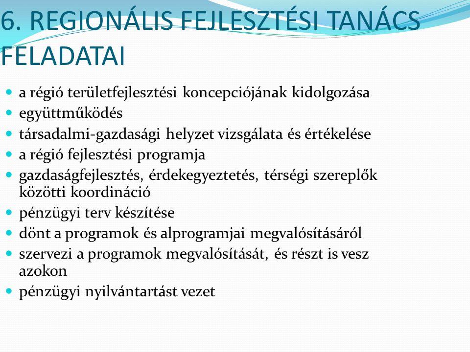 6. REGIONÁLIS FEJLESZTÉSI TANÁCS FELADATAI a régió területfejlesztési koncepciójának kidolgozása együttműködés társadalmi-gazdasági helyzet vizsgálata