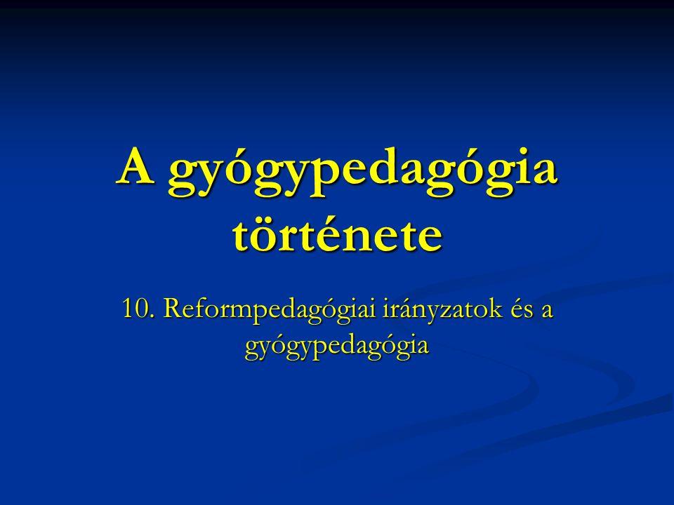 A gyógypedagógia története 10. Reformpedagógiai irányzatok és a gyógypedagógia