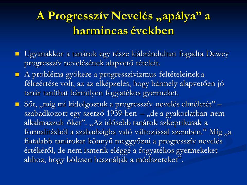 """A Progresszív Nevelés """"apálya"""" a harmincas években Ugyanakkor a tanárok egy része kiábrándultan fogadta Dewey progresszív nevelésének alapvető tételei"""