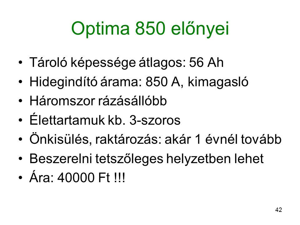42 Optima 850 előnyei Tároló képessége átlagos: 56 Ah Hidegindító árama: 850 A, kimagasló Háromszor rázásállóbb Élettartamuk kb. 3-szoros Önkisülés, r