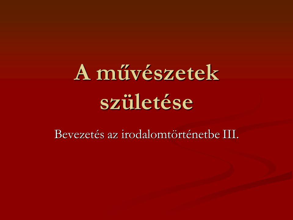 A művészetek születése Bevezetés az irodalomtörténetbe III.
