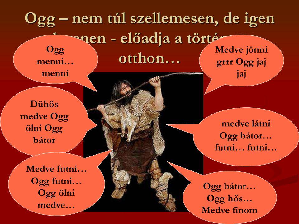 Ogg – nem túl szellemesen, de igen elevenen - előadja a történetet otthon… Ogg menni… menni Medve jönni grrr Ogg jaj jaj Dühös medve Ogg ölni Ogg bátor medve látni Ogg bátor… futni… futni… Medve futni… Ogg futni… Ogg ölni medve… Ogg bátor… Ogg hős… Medve finom