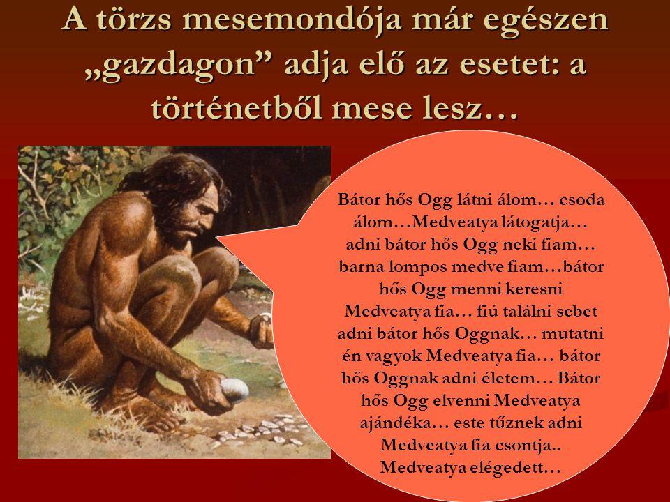 """A törzs mesemondója már egészen """"gazdagon adja elő az esetet: a történetből mese lesz… Bátor hős Ogg látni álom… csoda álom…Medveatya látogatja… adni bátor hős Ogg neki fiam… barna lompos medve fiam…bátor hős Ogg menni keresni Medveatya fia… fiú találni sebet adni bátor hős Oggnak… mutatni én vagyok Medveatya fia… bátor hős Oggnak adni életem… Bátor hős Ogg elvenni Medveatya ajándéka… este tűznek adni Medveatya fia csontja.."""