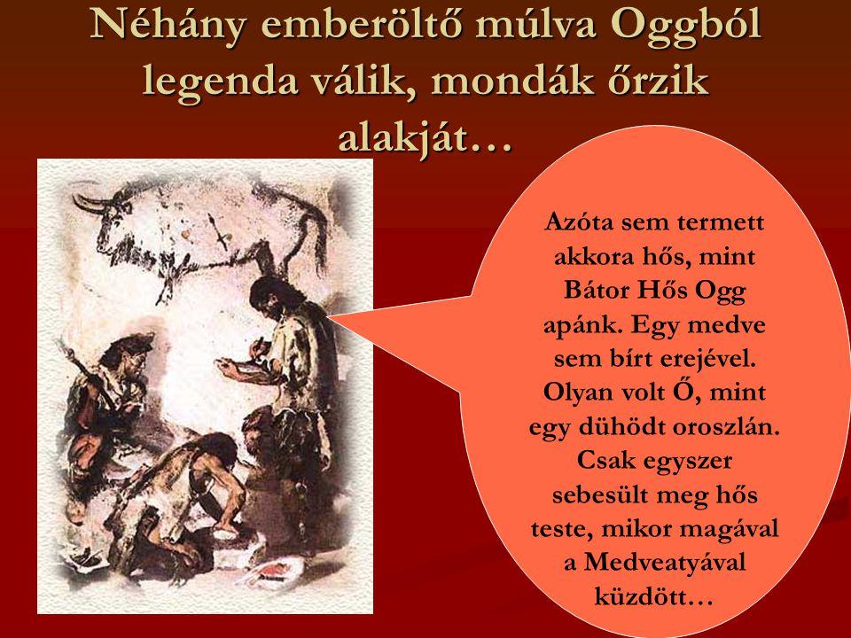 Néhány emberöltő múlva Oggból legenda válik, mondák őrzik alakját… Azóta sem termett akkora hős, mint Bátor Hős Ogg apánk.