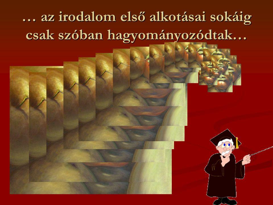 … az irodalom első alkotásai sokáig csak szóban hagyományozódtak…
