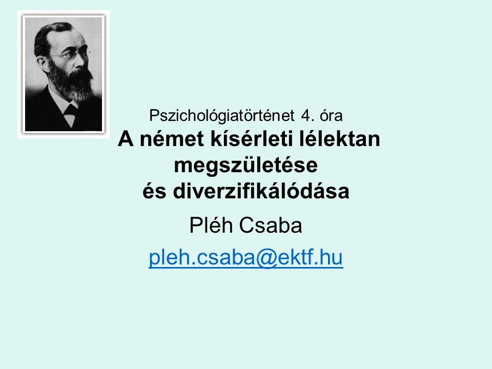 Pszichológiatörténet 4. óra A német kísérleti lélektan megszületése és diverzifikálódása Pléh Csaba pleh.csaba@ektf.hu