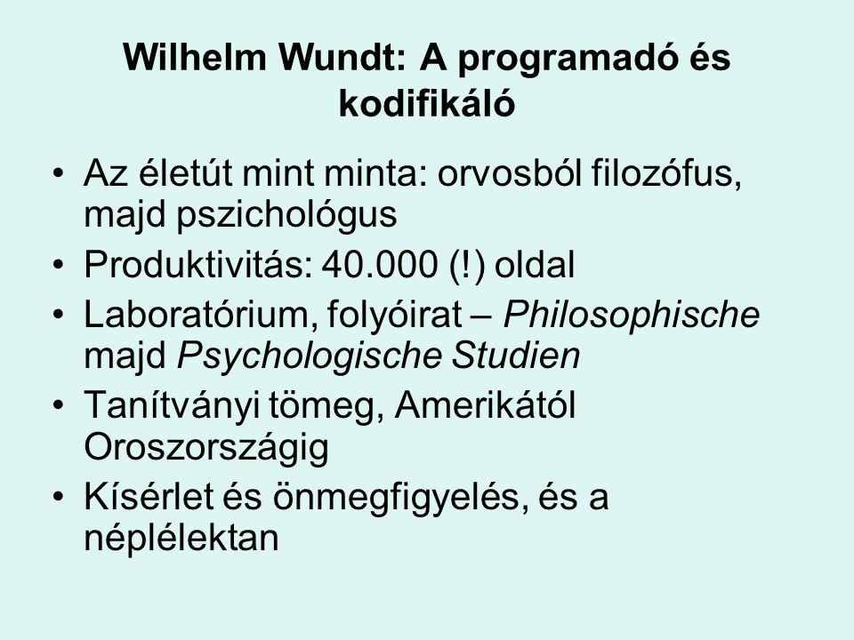 Wilhelm Wundt: A programadó és kodifikáló Az életút mint minta: orvosból filozófus, majd pszichológus Produktivitás: 40.000 (!) oldal Laboratórium, fo
