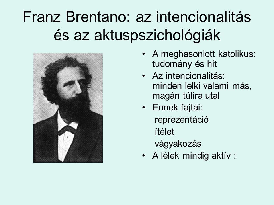 Franz Brentano: az intencionalitás és az aktuspszichológiák A meghasonlott katolikus: tudomány és hit Az intencionalitás: minden lelki valami más, magán túlira utal Ennek fajtái: reprezentáció ítélet vágyakozás A lélek mindig aktív :