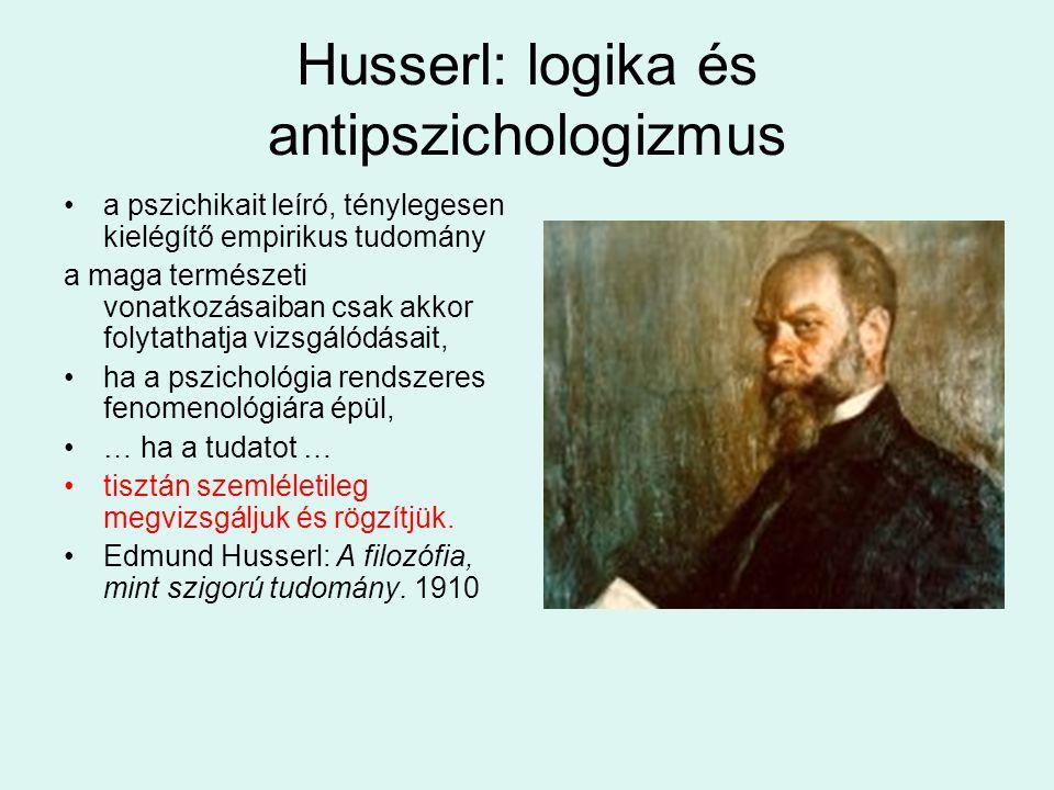 Husserl: logika és antipszichologizmus a pszichikait leíró, ténylegesen kielégítő empirikus tudomány a maga természeti vonatkozásaiban csak akkor folytathatja vizsgálódásait, ha a pszichológia rendszeres fenomenológiára épül, … ha a tudatot … tisztán szemléletileg megvizsgáljuk és rögzítjük.