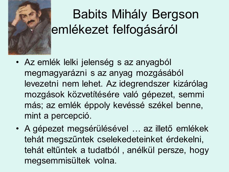 Babits Mihály Bergson emlékezet felfogásáról Az emlék lelki jelenség s az anyagból megmagyarázni s az anyag mozgásából levezetni nem lehet. Az idegren