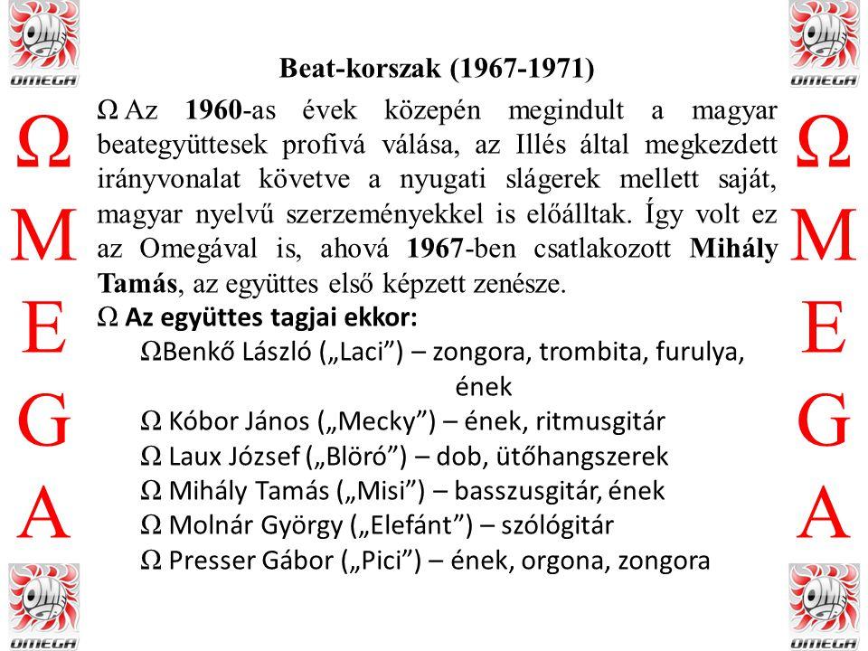 """ΩMEGAΩMEGA ΩMEGAΩMEGA Hard rock-korszak (1971-1975) ΩPresser és Laux, valamint Adamis Anna 1971-ben elhagyta az együttest, a felállás azóta változatlan: ΩBenkő László (""""Laci ) – billentyűs hangszerek ΩKóbor János (""""Mecky ) – ének ΩMihály Tamás (""""Misi ) – basszusgitár, ének ΩMolnár György (""""Elefánt ) – gitár ΩDebreczeni Ferenc (""""Ciki ) – dob ΩA tagcsere után stílust váltva az együttes hamar talpra állt, az új felállás Prágában sikeresen mutatkozott be."""