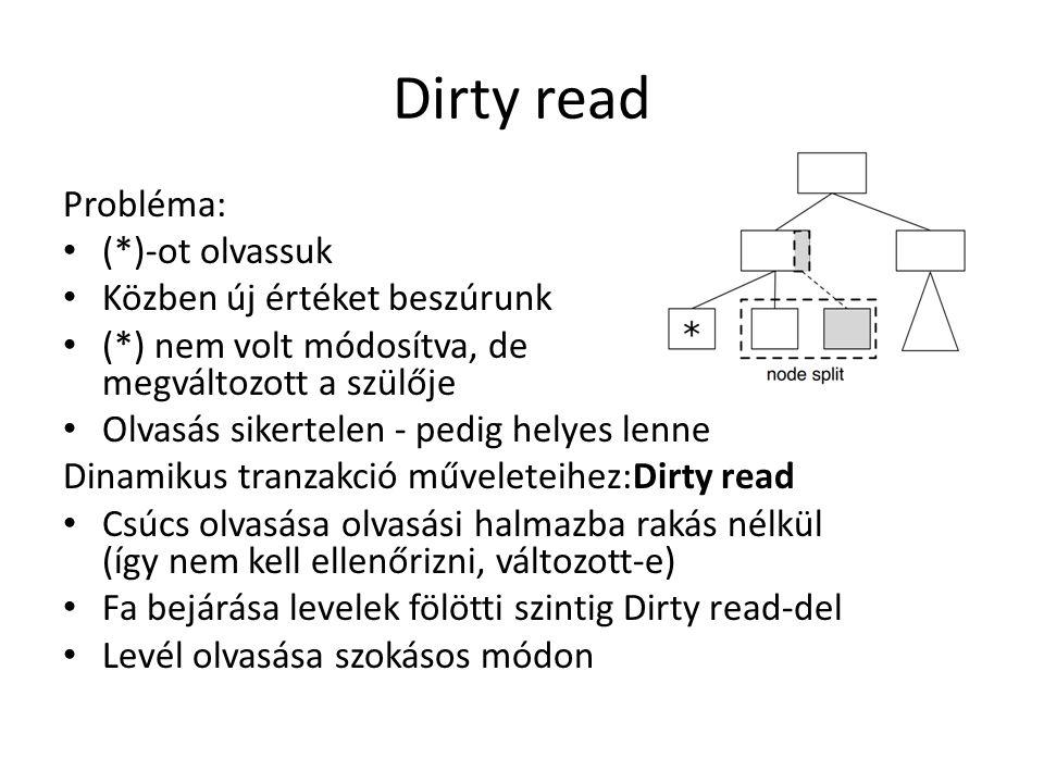 Dirty read Probléma: (*)-ot olvassuk Közben új értéket beszúrunk (*) nem volt módosítva, de megváltozott a szülője Olvasás sikertelen - pedig helyes lenne Dinamikus tranzakció műveleteihez:Dirty read Csúcs olvasása olvasási halmazba rakás nélkül (így nem kell ellenőrizni, változott-e) Fa bejárása levelek fölötti szintig Dirty read-del Levél olvasása szokásos módon