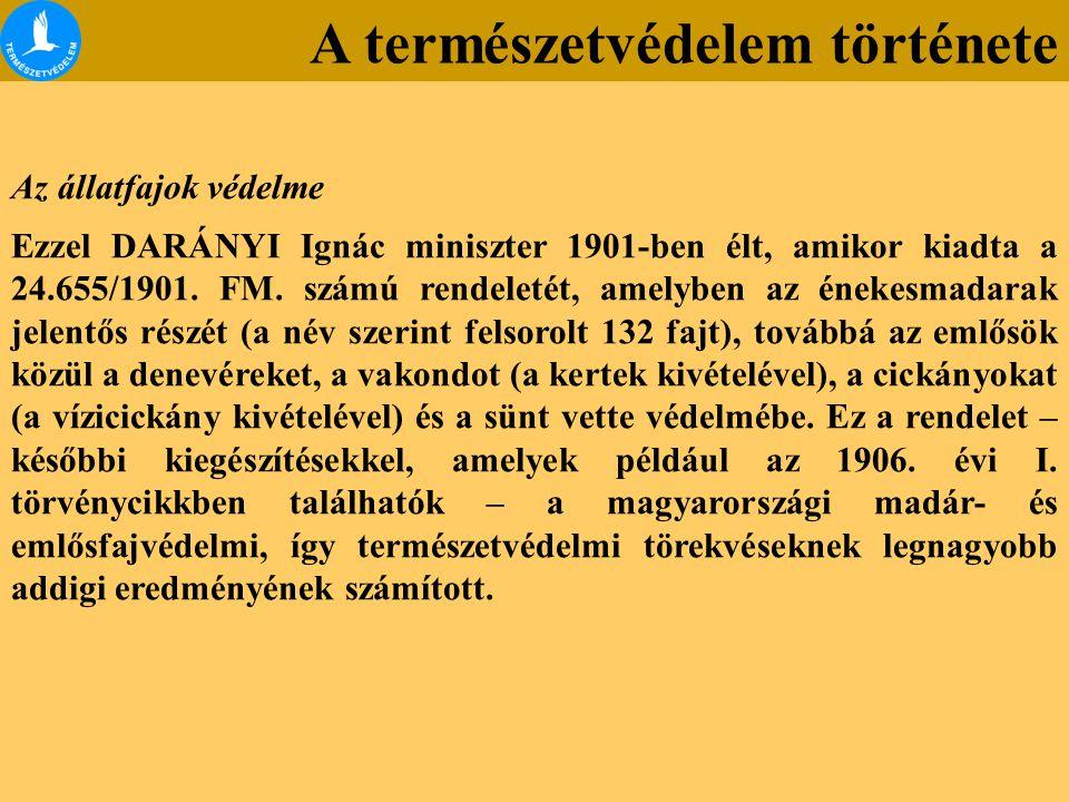 A természetvédelem története Az állatfajok védelme Ezzel DARÁNYI Ignác miniszter 1901-ben élt, amikor kiadta a 24.655/1901.