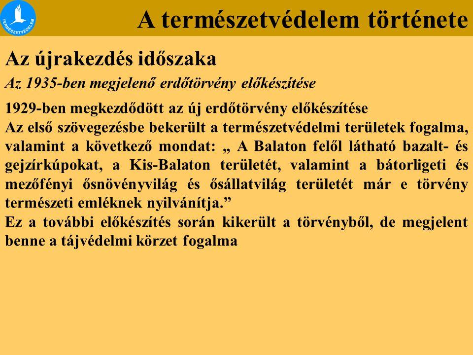 """A természetvédelem története Az újrakezdés időszaka Az 1935-ben megjelenő erdőtörvény előkészítése 1929-ben megkezdődött az új erdőtörvény előkészítése Az első szövegezésbe bekerült a természetvédelmi területek fogalma, valamint a következő mondat: """" A Balaton felől látható bazalt- és gejzírkúpokat, a Kis-Balaton területét, valamint a bátorligeti és mezőfényi ősnövényvilág és ősállatvilág területét már e törvény természeti emléknek nyilvánítja. Ez a további előkészítés során kikerült a törvényből, de megjelent benne a tájvédelmi körzet fogalma"""