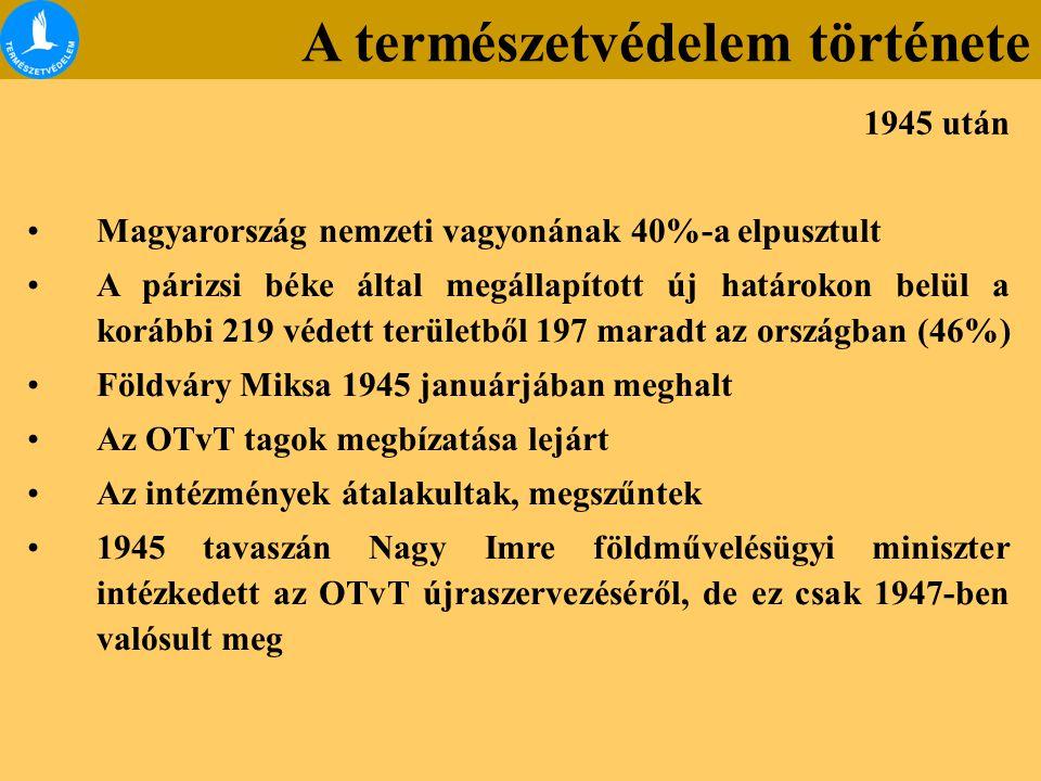 Magyarország nemzeti vagyonának 40%-a elpusztult A párizsi béke által megállapított új határokon belül a korábbi 219 védett területből 197 maradt az országban (46%) Földváry Miksa 1945 januárjában meghalt Az OTvT tagok megbízatása lejárt Az intézmények átalakultak, megszűntek 1945 tavaszán Nagy Imre földművelésügyi miniszter intézkedett az OTvT újraszervezéséről, de ez csak 1947-ben valósult meg 1945 után A természetvédelem története