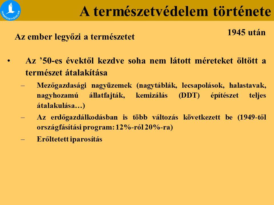 Az '50-es évektől kezdve soha nem látott méreteket öltött a természet átalakítása –Mezőgazdasági nagyüzemek (nagytáblák, lecsapolások, halastavak, nagyhozamú állatfajták, kemizálás (DDT) építészet teljes átalakulása…) –Az erdőgazdálkodásban is több változás következett be (1949-től országfásítási program: 12%-ról 20%-ra) –Erőltetett iparosítás Az ember legyőzi a természetet 1945 után A természetvédelem története