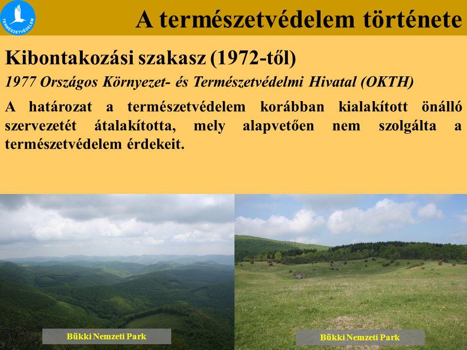 A természetvédelem története Kibontakozási szakasz (1972-től) Bükki Nemzeti Park 1977 Országos Környezet- és Természetvédelmi Hivatal (OKTH) A határozat a természetvédelem korábban kialakított önálló szervezetét átalakította, mely alapvetően nem szolgálta a természetvédelem érdekeit.