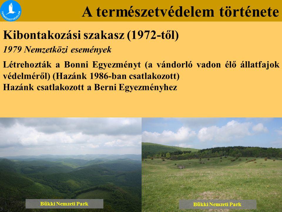 A természetvédelem története Kibontakozási szakasz (1972-től) Bükki Nemzeti Park 1979 Nemzetközi események Létrehozták a Bonni Egyezményt (a vándorló vadon élő állatfajok védelméről) (Hazánk 1986-ban csatlakozott) Hazánk csatlakozott a Berni Egyezményhez