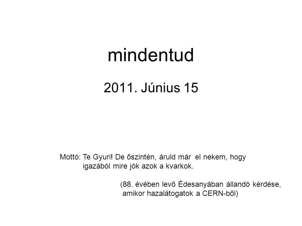 mindentud 2011. Június 15 Mottó: Te Gyuri.