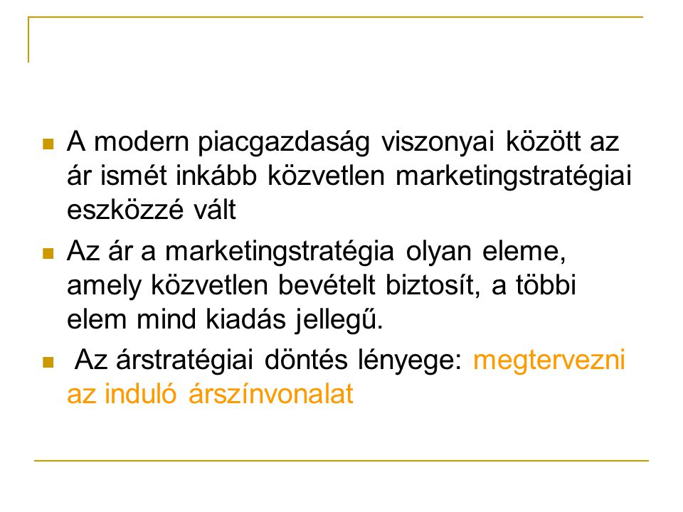 A modern piacgazdaság viszonyai között az ár ismét inkább közvetlen marketingstratégiai eszközzé vált Az ár a marketingstratégia olyan eleme, amely közvetlen bevételt biztosít, a többi elem mind kiadás jellegű.