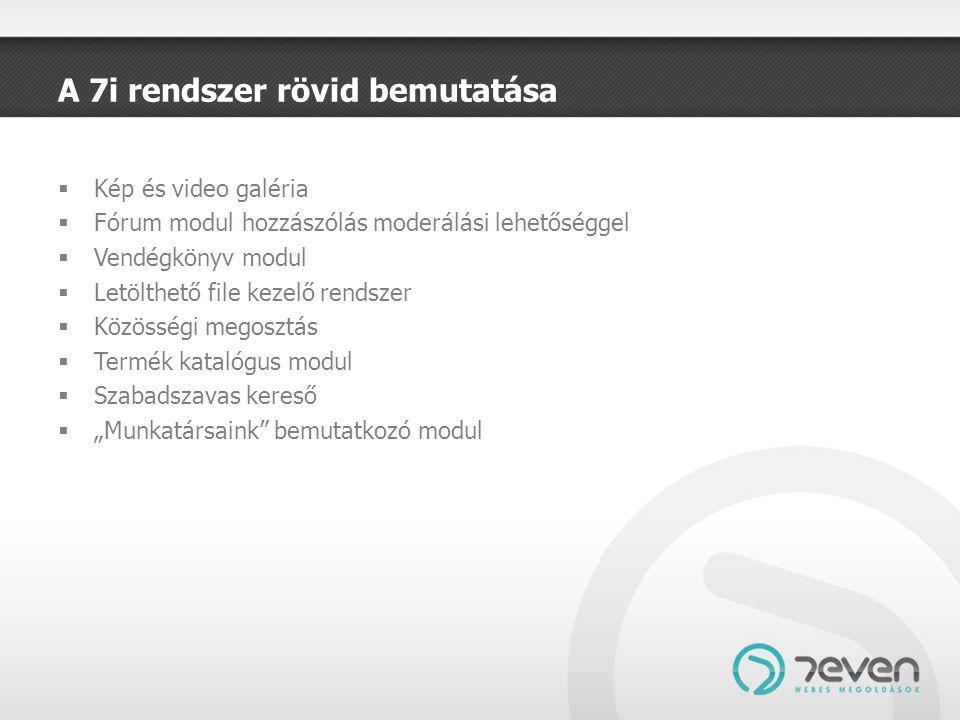 """A 7i rendszer rövid bemutatása  Kép és video galéria  Fórum modul hozzászólás moderálási lehetőséggel  Vendégkönyv modul  Letölthető file kezelő rendszer  Közösségi megosztás  Termék katalógus modul  Szabadszavas kereső  """"Munkatársaink bemutatkozó modul"""