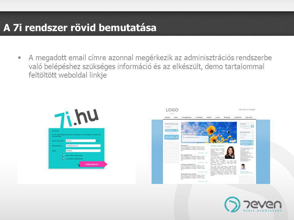 A 7i rendszer rövid bemutatása  A megadott email címre azonnal megérkezik az adminisztrációs rendszerbe való belépéshez szükséges információ és az elkészült, demo tartalommal feltöltött weboldal linkje