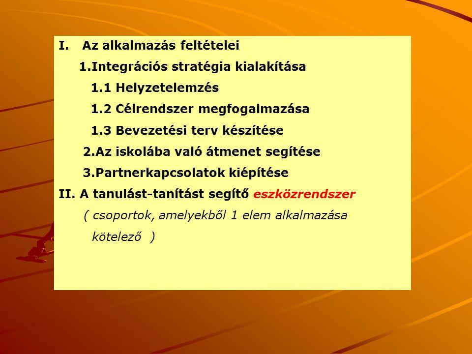 I.Az alkalmazás feltételei 1.Integrációs stratégia kialakítása 1.1 Helyzetelemzés 1.2 Célrendszer megfogalmazása 1.3 Bevezetési terv készítése 2.Az iskolába való átmenet segítése 3.Partnerkapcsolatok kiépítése II.