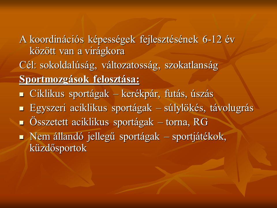 A koordinációs képességek fejlesztésének 6-12 év között van a virágkora Cél: sokoldalúság, változatosság, szokatlanság Sportmozgások felosztása: Cikli
