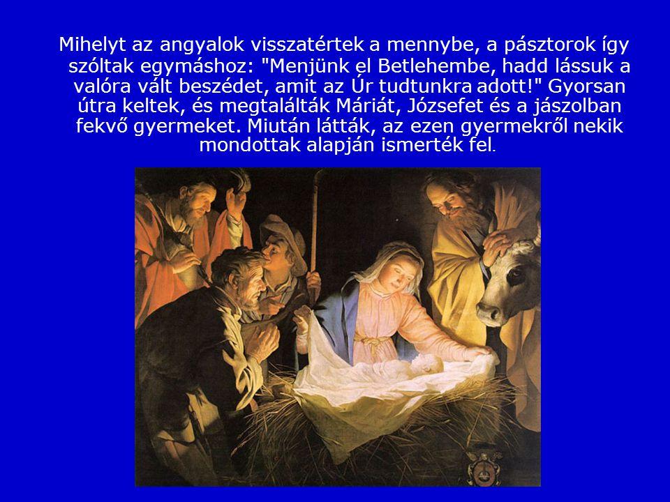 Mihelyt az angyalok visszatértek a mennybe, a pásztorok így szóltak egymáshoz: Menjünk el Betlehembe, hadd lássuk a valóra vált beszédet, amit az Úr tudtunkra adott! Gyorsan útra keltek, és megtalálták Máriát, Józsefet és a jászolban fekvő gyermeket.