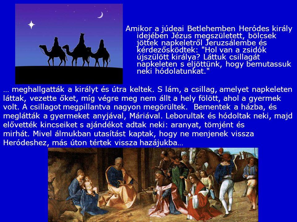 Amikor a júdeai Betlehemben Heródes király idejében Jézus megszületett, bölcsek jöttek napkeletről Jeruzsálembe és kérdezősködtek: Hol van a zsidók újszülött királya.