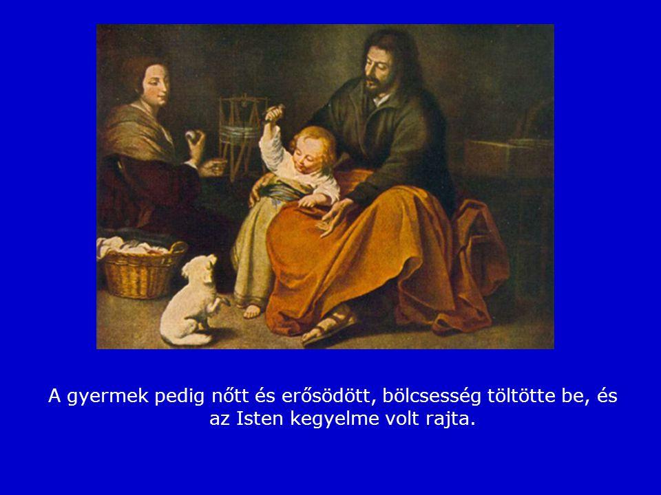 A gyermek pedig nőtt és erősödött, bölcsesség töltötte be, és az Isten kegyelme volt rajta.