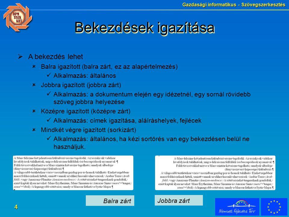Gazdasági informatikus - Szövegszerkesztés 4 Bekezdések igazítása  A bekezdés lehet  Balra igazított (balra zárt, ez az alapértelmezés) Alkalmazás: általános  Jobbra igazított (jobbra zárt) Alkalmazás: a dokumentum elején egy idézetnél, egy sornál rövidebb szöveg jobbra helyezése  Középre igazított (középre zárt) Alkalmazás: címek igazítása, aláíráshelyek, fejlécek  Mindkét végre igazított (sorkizárt) Alkalmazás: általános, ha kézi sortörés van egy bekezdésen belül ne használjuk.