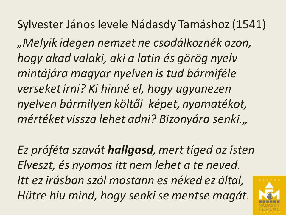 """Sylvester János levele Nádasdy Tamáshoz (1541) """"Melyik idegen nemzet ne csodálkoznék azon, hogy akad valaki, aki a latin és görög nyelv mintájára magyar nyelven is tud bármiféle verseket írni."""