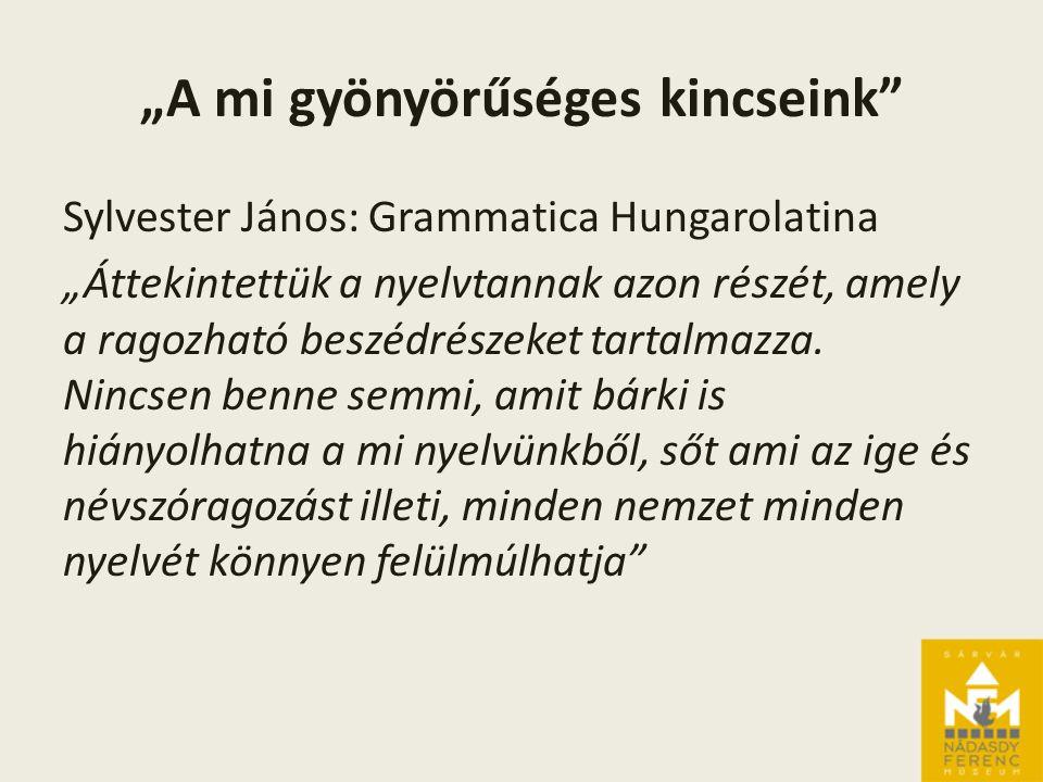 """""""A mi gyönyörűséges kincseink Sylvester János: Grammatica Hungarolatina """"Áttekintettük a nyelvtannak azon részét, amely a ragozható beszédrészeket tartalmazza."""