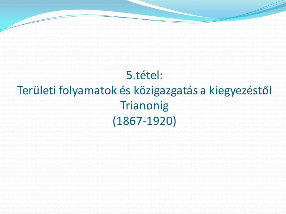 5.tétel: Területi folyamatok és közigazgatás a kiegyezéstől Trianonig (1867-1920)