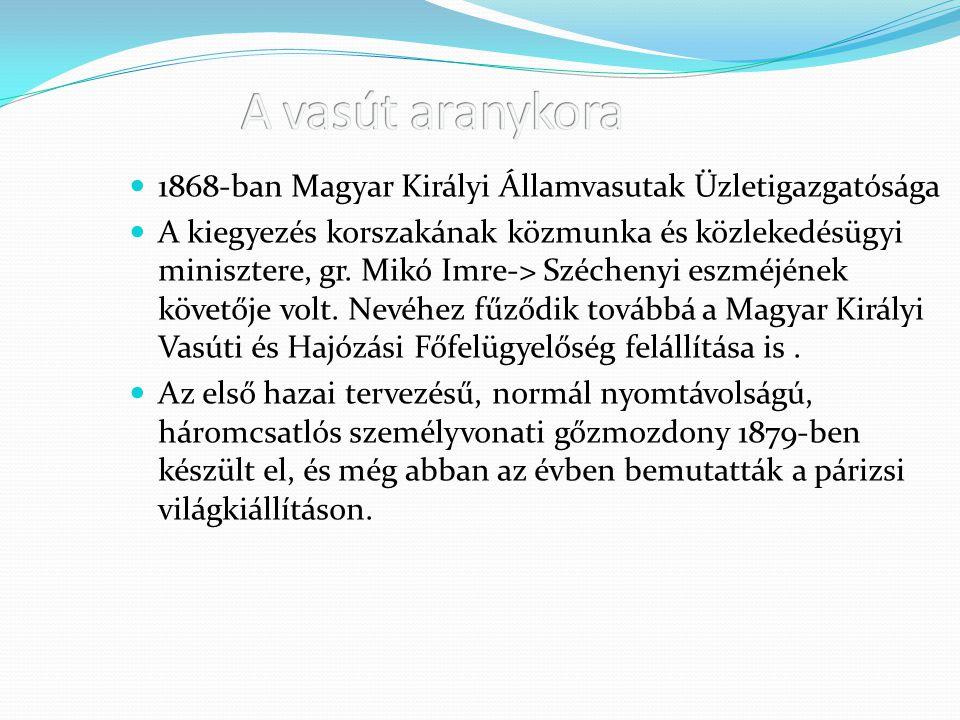 1868-ban Magyar Királyi Államvasutak Üzletigazgatósága A kiegyezés korszakának közmunka és közlekedésügyi minisztere, gr. Mikó Imre-> Széchenyi eszméj
