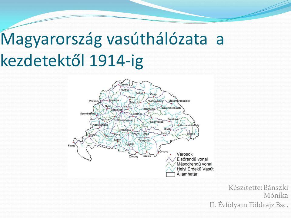 Magyarország vasúthálózata a kezdetektől 1914-ig Készítette: Bánszki Mónika II. Évfolyam Földrajz Bsc.